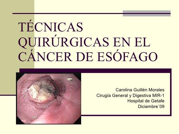TÉCNICAS QUIRÚRGICAS EN EL CÁNCER DE ESÓFAGO Carolina Guillén Morales Cirugía General y Digestiva MIR-1 Hospital de Getafe...