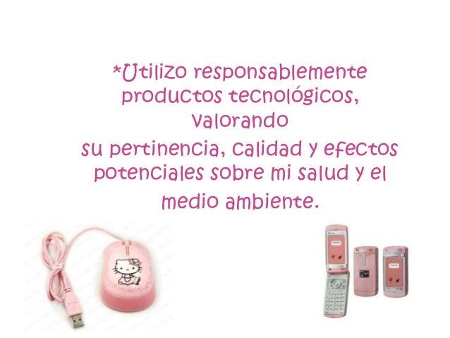 *Utilizo responsablemente    productos tecnológicos,            valorandosu pertinencia, calidad y efectos potenciales sob...