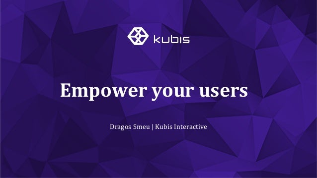 Dragos  Smeu  |  Kubis  Interactive   Empower  your  users
