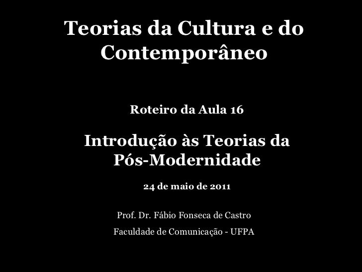 Teorias da Cultura e do Contemporâneo Prof. Dr. Fábio Fonseca de Castro Faculdade de Comunicação - UFPA Roteiro da Aula 16...