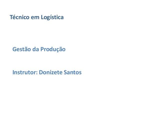 Técnico em Logística  Gestão da Produção  Instrutor: Donizete Santos
