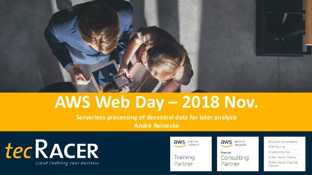 AWS Web Day – 2018 Nov. Serverless processing of decentral data for later analysis André Reinecke