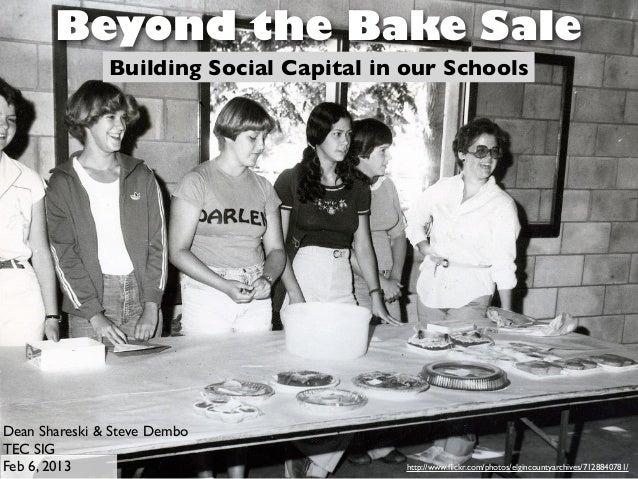 Beyond the Bake Sale               Building Social Capital in our SchoolsDean Shareski & Steve DemboTEC SIGFeb 6, 2013    ...