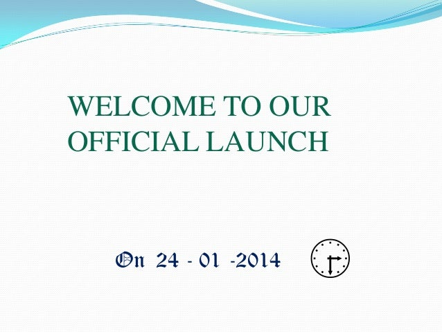 WELCOME TO OUR OFFICIAL LAUNCH  On 24 - 01 -2014  