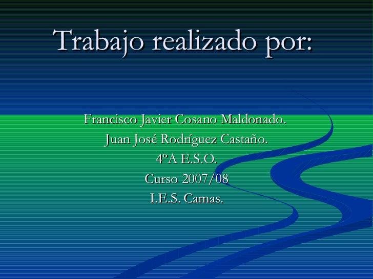 Trabajo realizado por:   Francisco Javier Cosano Maldonado.  Juan José Rodríguez Castaño. 4ºA E.S.O. Curso 2007/08 I.E.S. ...