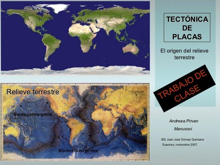 TECTÓNICA DE PLACAS El origen del relieve terrestre Andreea Pirvan Manusoci   Suances, noviembre 2007 Relieve terrestre Bo...