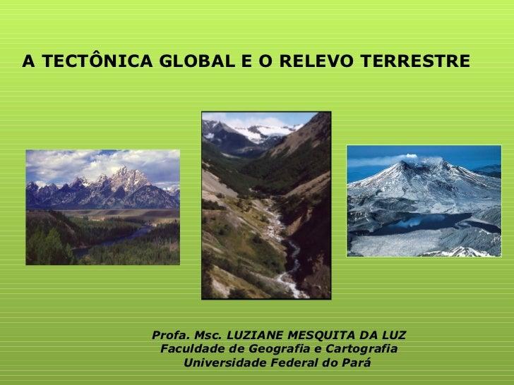 A TECTÔNICA GLOBAL E O RELEVO TERRESTRE Profa. Msc. LUZIANE MESQUITA DA LUZ Faculdade de Geografia e Cartografia Universid...