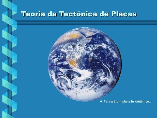 Teoria da Tectónica de Placas  A Terra é um planeta dinâmico...