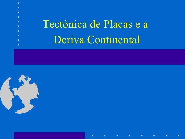 Tectónica de Placas e a  Deriva Continental