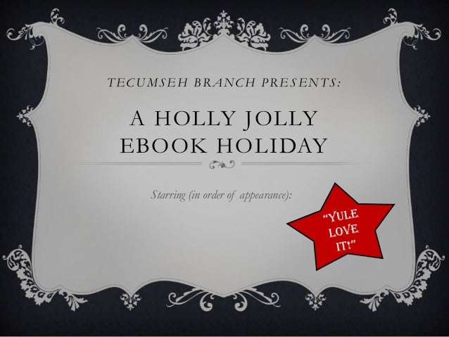 TECUMSEH BRANCH PRESENTS:  A HOLLY JOLLY EBOOK HOLIDAY    Starring (in order of appearance):