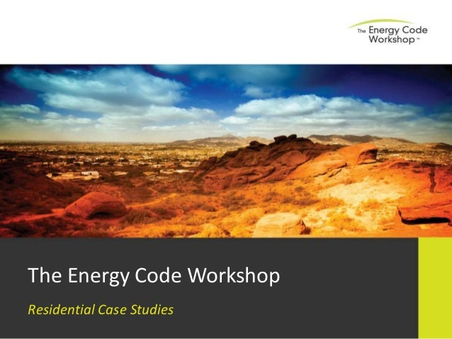 The Energy Code Workshop Residential Case Studies