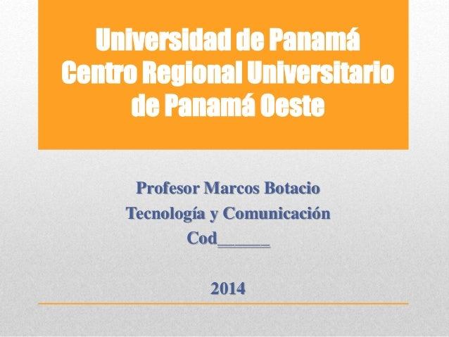 Universidad de Panamá  Centro Regional Universitario  de Panamá Oeste  Profesor Marcos Botacio  Tecnología y Comunicación ...