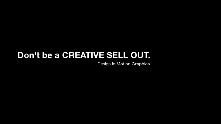Don't be a CREATIVE SELL OUT.                  Design in Motion Graphics