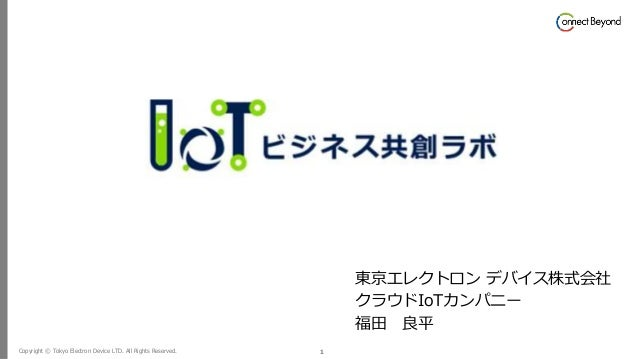 Copyright © Tokyo Electron Device LTD. All Rights Reserved. 1 東京エレクトロン デバイス株式会社 クラウドIoTカンパニー 福田 良平