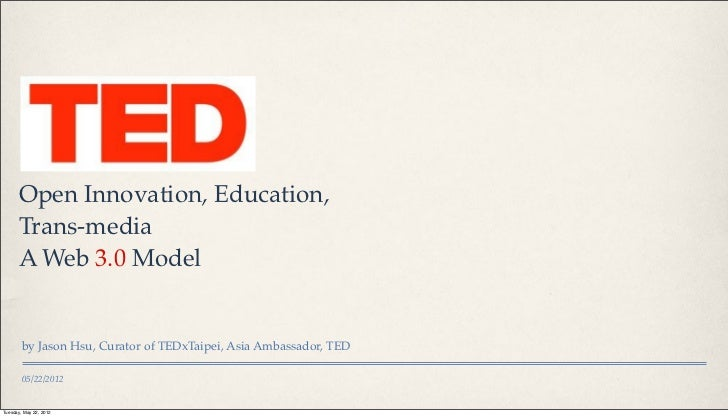 Open Innovation, Education,      Trans-media      A Web 3.0 Model        by Jason Hsu, Curator of TEDxTaipei, Asia Ambassa...