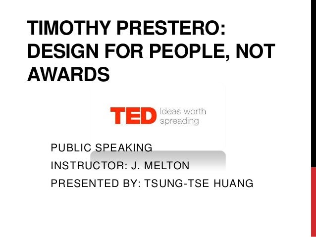 TIMOTHY PRESTERO:DESIGN FOR PEOPLE, NOTAWARDS  PUBLIC SPEAKING  INSTRUCTOR: J. MELTON  PRESENTED BY: TSUNG-TSE HUANG