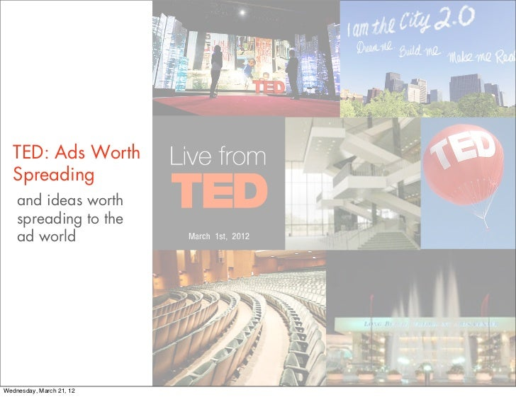 TED: Ads Worth   Spreading    and ideas worth    spreading to the    ad worldWednesday, March 21, 12