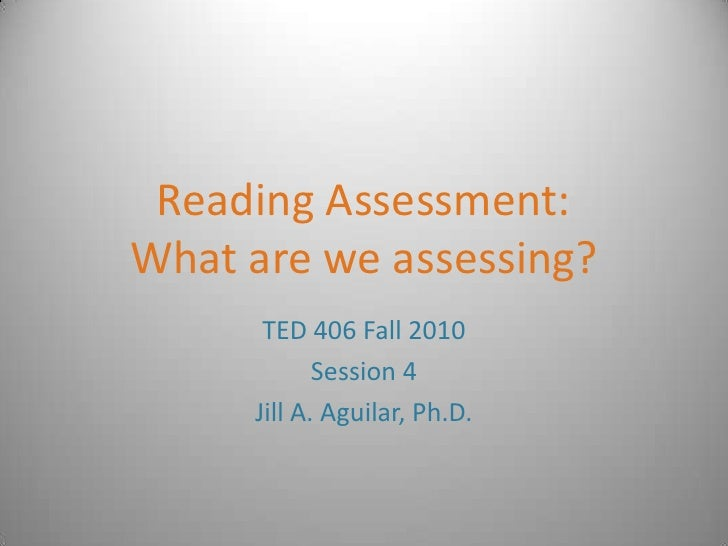 Reading Assessment:What are we assessing?<br />TED 406 Fall 2010<br />Session 4<br />Jill A. Aguilar, Ph.D.<br />