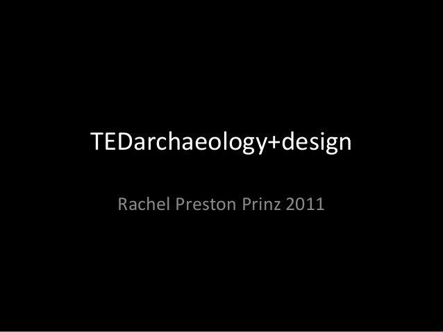 TEDarchaeology+design Rachel Preston Prinz 2011