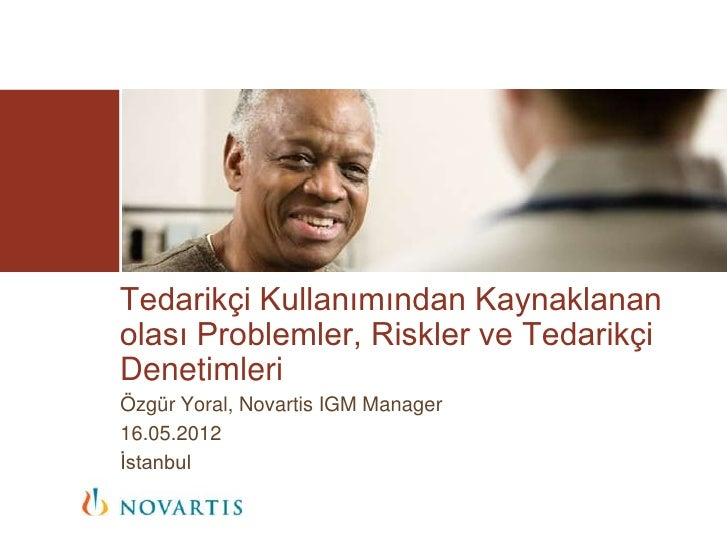 Tedarikçi Kullanımından Kaynaklananolası Problemler, Riskler ve TedarikçiDenetimleriÖzgür Yoral, Novartis IGM Manager16.05...