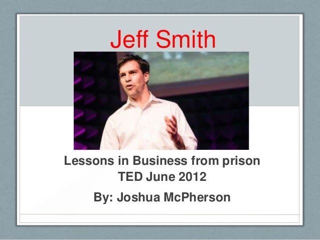 Jeff SmithLessons in Business from prison        TED June 2012    By: Joshua McPherson