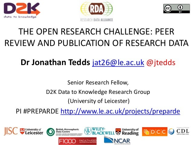 THE OPEN RESEARCH CHALLENGE: PEER REVIEW AND PUBLICATION OF RESEARCH DATA Dr Jonathan Tedds jat26@le.ac.uk @jtedds Senior ...