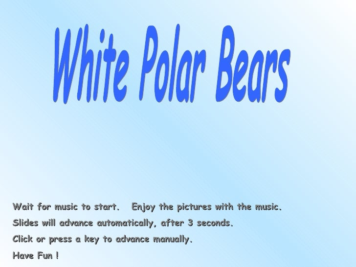 White Polar Bears Wait for music to start.  Enjoy the pictures with the music. Slides will advance automatically, after 3 ...