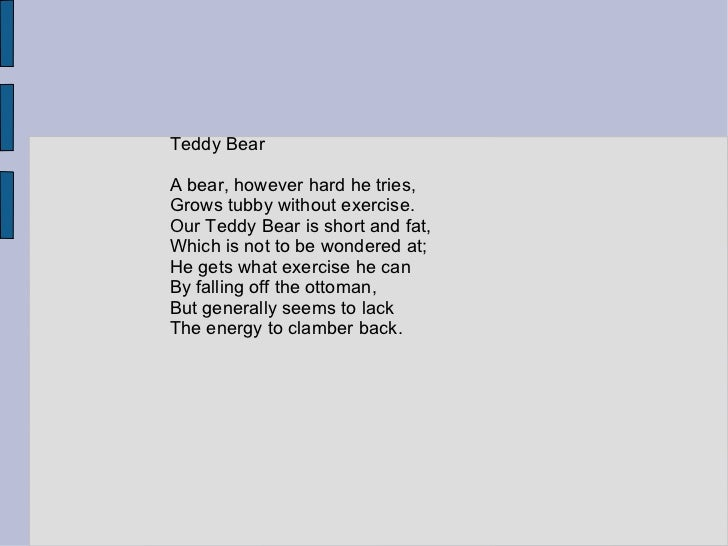 Teddy BearA bear, however hard he tries,Grows tubby without exercise.Our Teddy Bear is short and fat,Which is not to be wo...