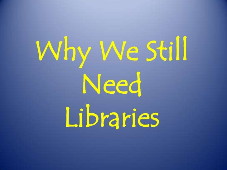 Why We Still Need <br />Libraries<br />