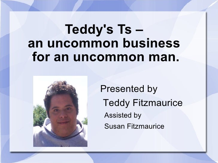 Teddy's Ts –  an uncommon business  for an uncommon man. Presented by Teddy Fitzmaurice Assisted by  Susan Fitzmaurice