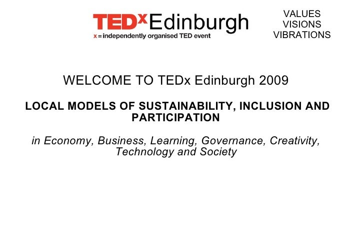WELCOME TO TEDx Edinburgh 2009 LOCAL MODELS OF SUSTAINABILITY, INCLUSION AND PARTICIPATION in Economy, Business, Learning,...