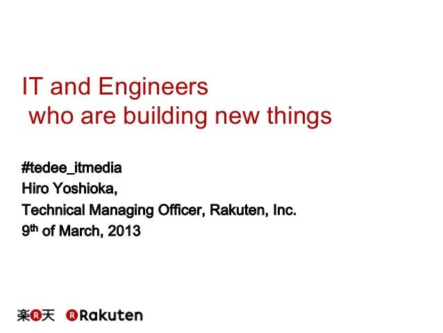 IT and Engineers who are building new things#tedee_itmediaHiro Yoshioka,Technical Managing Officer, Rakuten, Inc.9th of Ma...