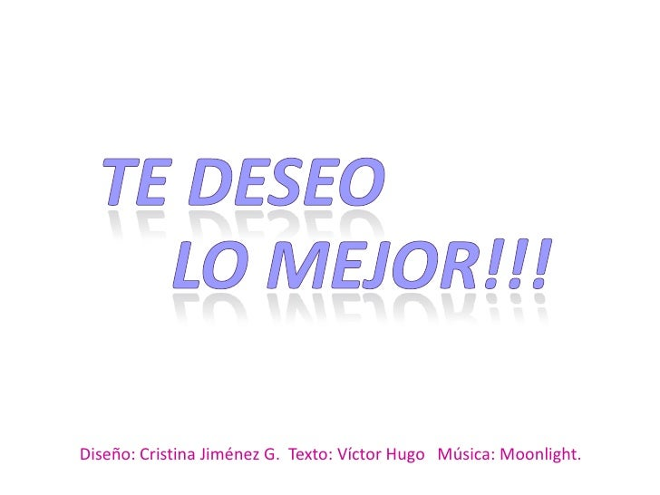 Te deseo <br />LO MEJOR!!!<br />Diseño: Cristina Jiménez G.  Texto: Víctor Hugo   Música: Moonlight.<br />