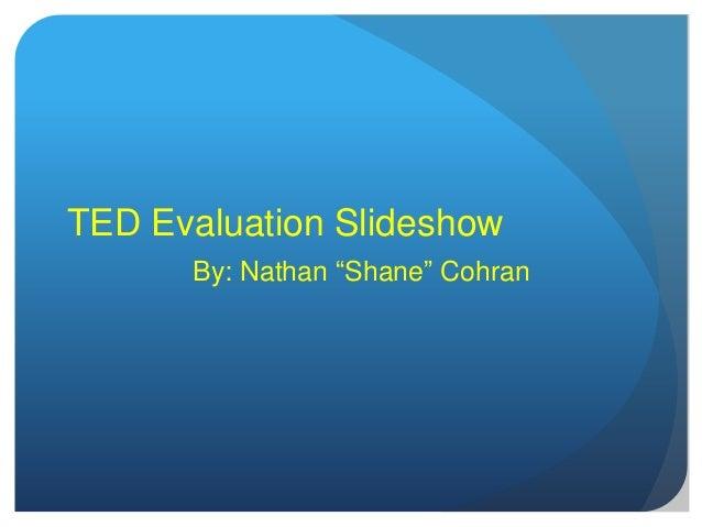 "TED Evaluation SlideshowBy: Nathan ""Shane"" Cohran"
