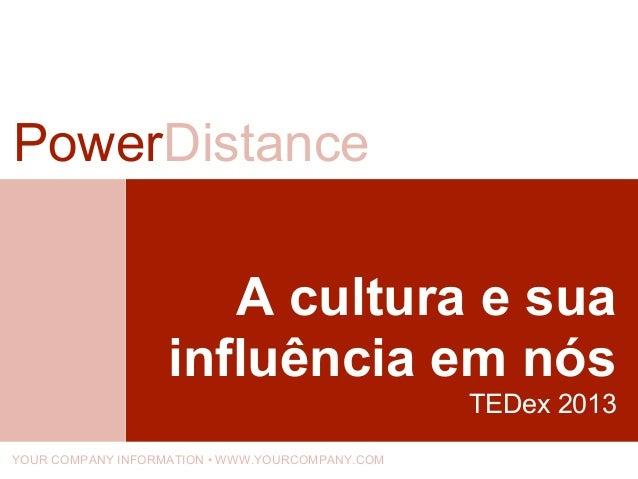 A cultura e sua influência em nós TEDex 2013 PowerDistance YOUR COMPANY INFORMATION • WWW.YOURCOMPANY.COM