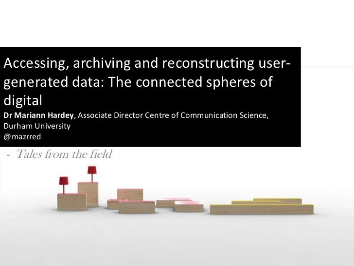 Accessing, archiving and reconstructing user-generated data: The connected spheres ofdigitalDr Mariann Hardey, Associate D...