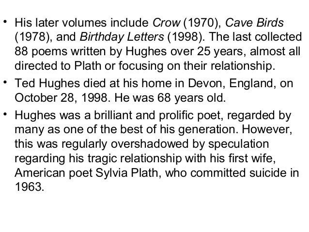 the life of ted hughes and his relations to sylvia plath in birthday letters Reflecting later in birthday letters, hughes commented that early on he could see set up the rainbow press, which published sixteen titles between 1971 and 1981, comprising poems by sylvia plath, ted hughes, ruth fainlight , thom gunn and seamus heaney, printed by daedalus press, rampant lions press and the john roberts press hughes.