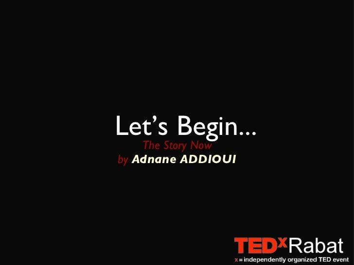 Let's Begin... <ul><li>The Story Now </li></ul><ul><li>by  Adnane ADDIOUI </li></ul>