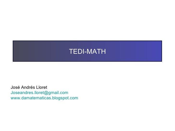 TEDI-MATH José Andrés Lloret [email_address] www.damatematicas.blogspot.com