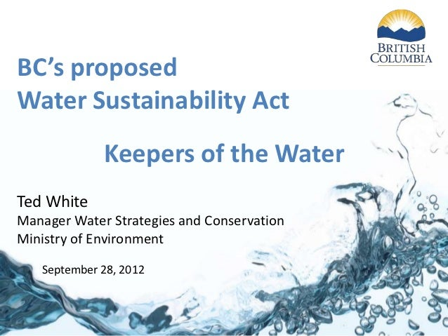 BC's proposedWater Sustainability Act             Keepers of the WaterTed WhiteManager Water Strategies and ConservationMi...