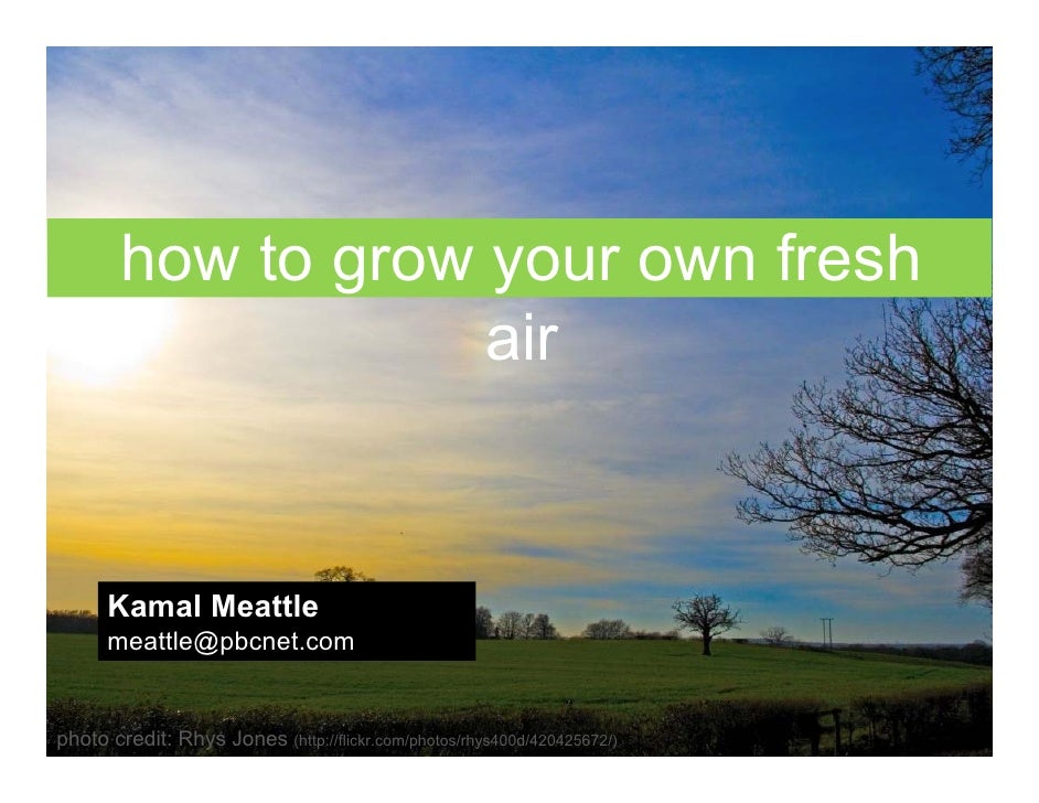 how to grow your own fresh                     air         Kamal Meattle       meattle@pbcnet.com   photo credit: Rhys Jon...