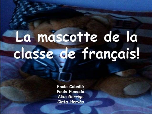 La mascotte de la classe de français! Paula Caballé Paula Fumadó Alba Garriga Cinta Hervàs