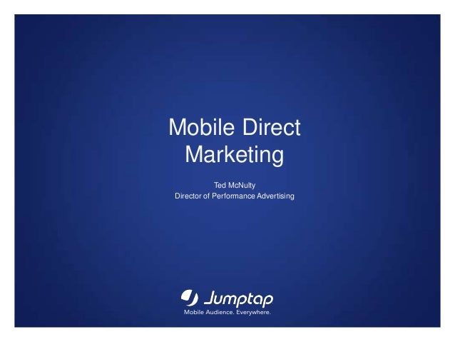 Mobile Direct Marketing Ted McNulty Director of Performance Advertising
