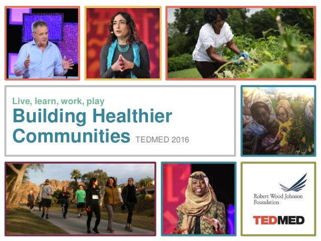 Live, learn, work, play Building Healthier Communities TEDMED 2016