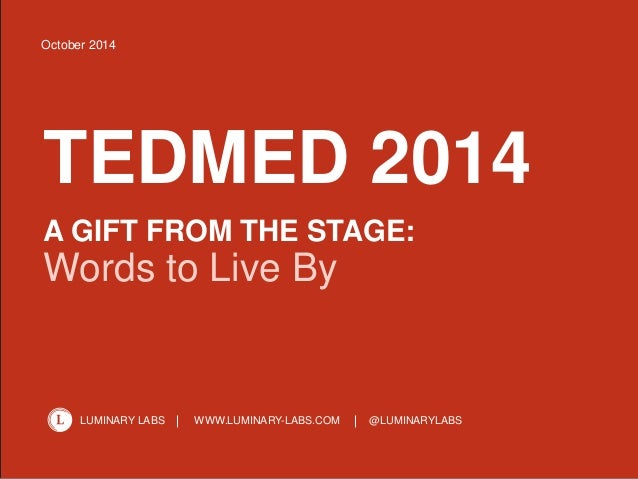 1  October 2014  TEDMED 2014  A GIFT FROM THE STAGE:  Words to Live By  LUMINARY LABS WWW.LUMINARY-LABS.COM @LUMINARYLABS