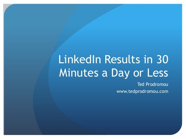 LinkedIn Results in 30 Minutes a Day or Less Ted Prodromou www.tedprodromou.com