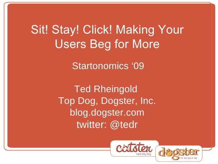 Sit! Stay! Click! Making Your Users Beg for More   Startonomics '09 Ted Rheingold  Top Dog, Dogster, Inc. blog.dogster.com...