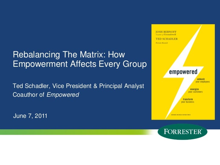 Rebalancing The Matrix: HowEmpowerment Affects Every GroupTed Schadler, Vice President & Principal AnalystCoauthor of Empo...