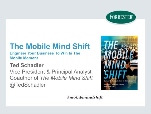 The Mobile Mind Shift  Engineer Your Business To Win In The  Mobile Moment  Ted Schadler  Vice President & Principal Analy...