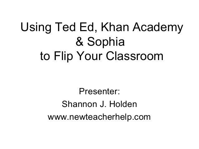 Using Ted Ed, Khan Academy & Sophia to Flip Your Classroom Presenter: Shannon J. Holden www.newteacherhelp.com